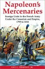 Napoleon's Mercenaries: Foreign Units in the French Army Under the Consulate and Empire, 1799-1814
